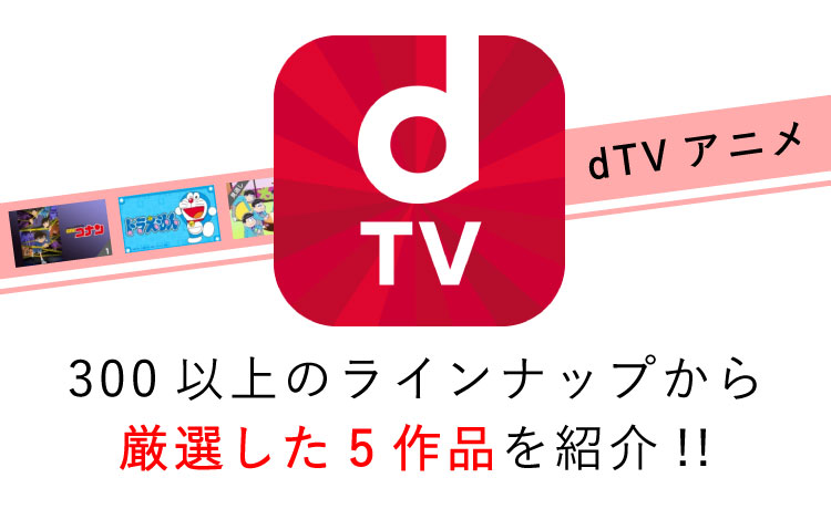【dTVアニメ】300以上のラインナップから厳選した5作品を紹介