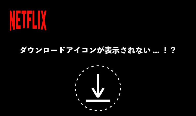 Netflixでダウンロードアイコンが表示されない?原因を1発解明