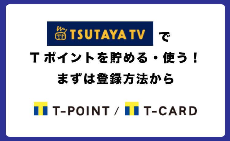 TSUTAYA TVはTポイント登録で貯まる&使える!連携4手順を解説