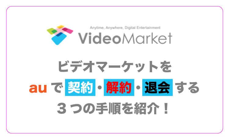 ビデオマーケットをauで契約・解約・退会する3つの手順を紹介