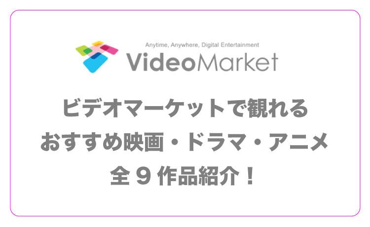 ビデオマーケットで観れるおすすめ映画・ドラマ・アニメ全9作品紹介